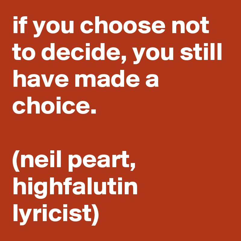 if you choose not to decide, you still have made a choice.  (neil peart, highfalutin lyricist)