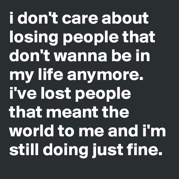 i don't care about losing people that don't wanna be in my life anymore. i've lost people that meant the world to me and i'm still doing just fine.
