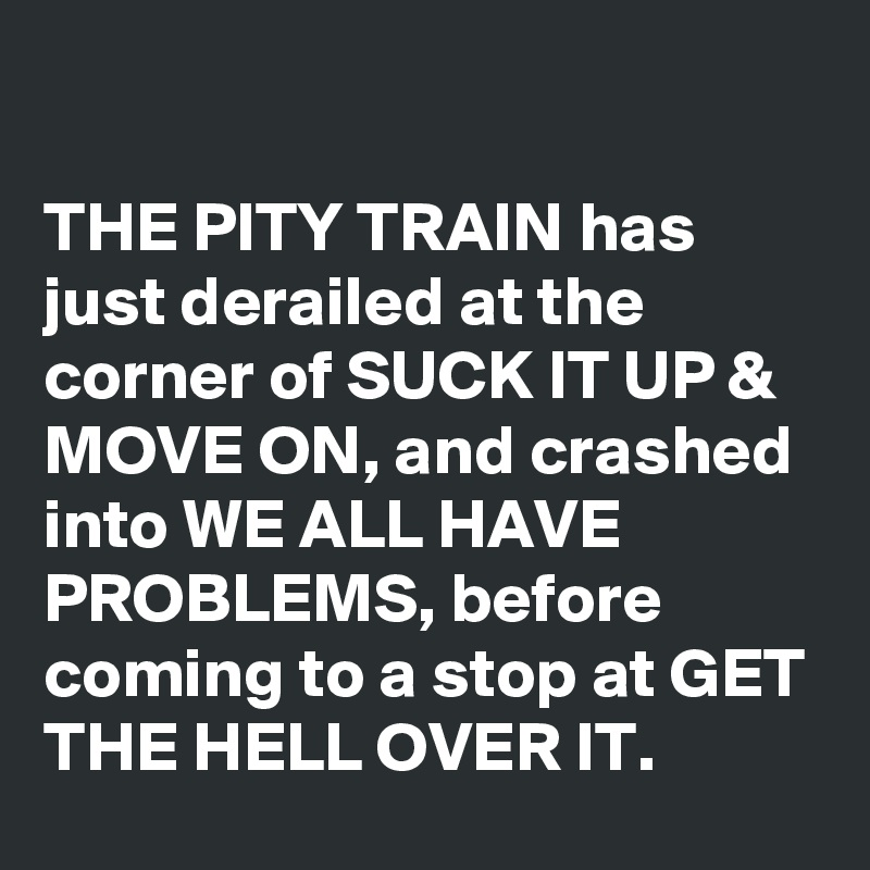 THE PITY TRAIN has just derailed at the corner of SUCK IT UP & MOVE ON, and crashed into WE ALL HAVE PROBLEMS, before coming to a stop at GET THE HELL OVER IT.