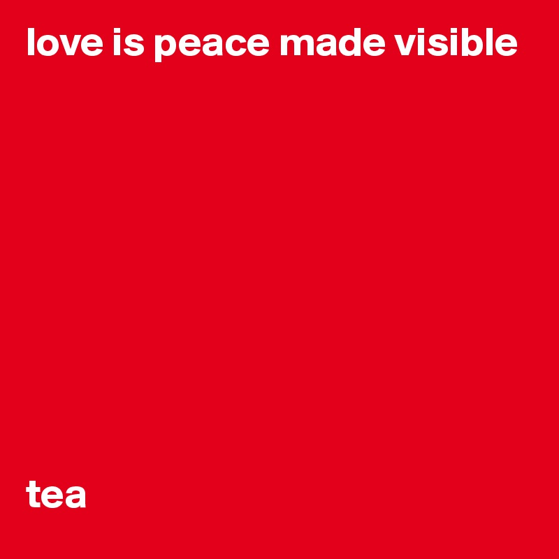 love is peace made visible           tea