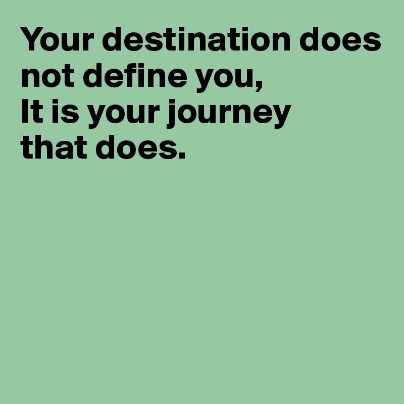Your destination does not define you, It is your journey that does.