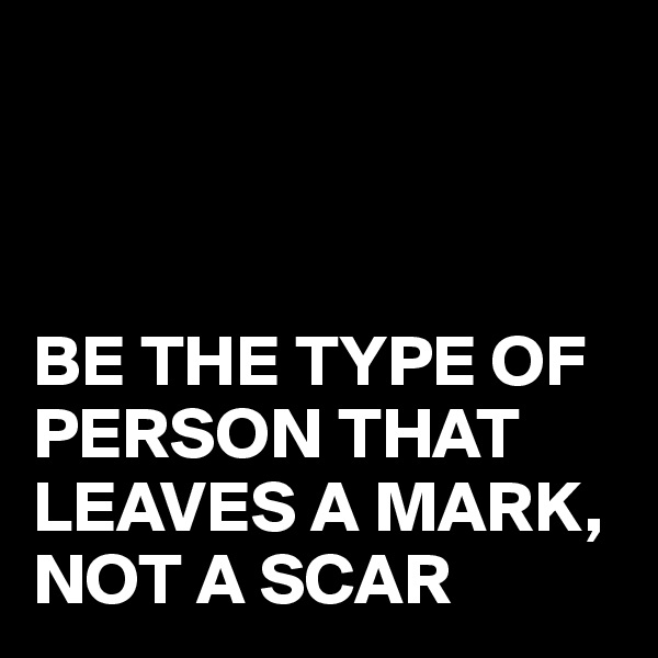 BE THE TYPE OF PERSON THAT LEAVES A MARK, NOT A SCAR