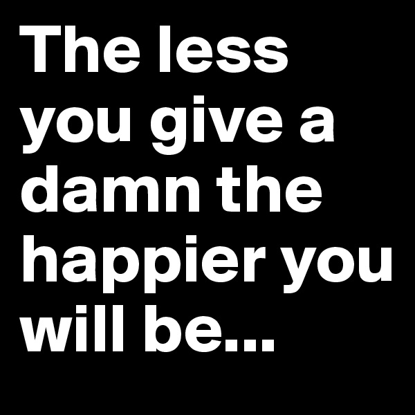 The less you give a damn the happier you will be...