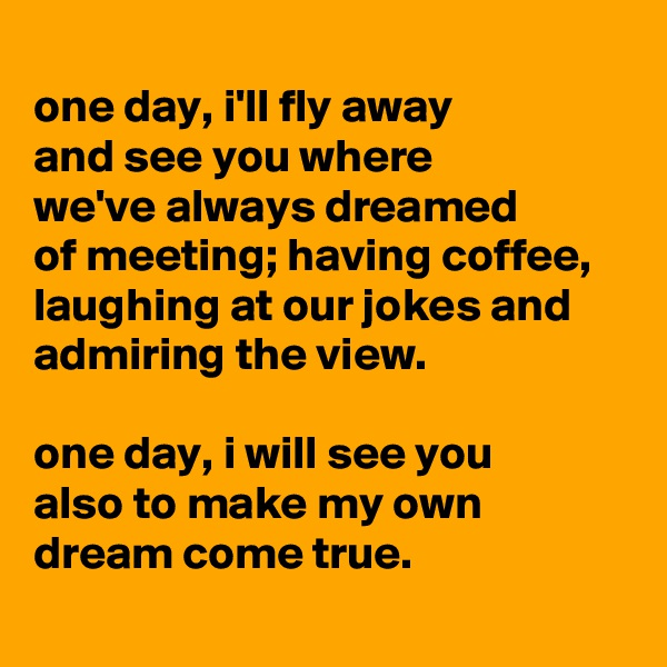 one day, i'll fly away and see you where we've always dreamed of meeting; having coffee, laughing at our jokes and admiring the view.  one day, i will see you also to make my own dream come true.