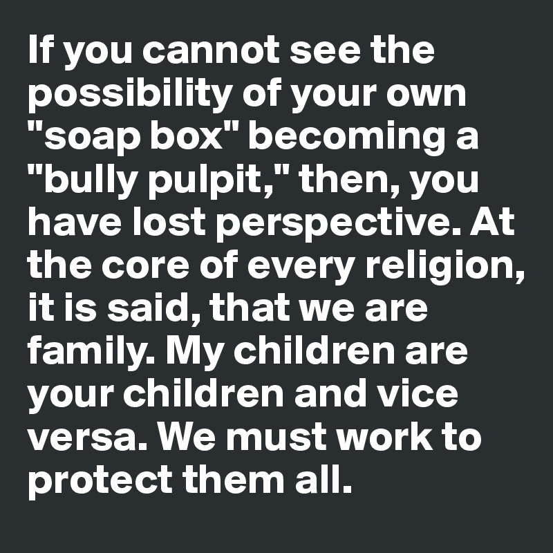 """If you cannot see the possibility of your own """"soap box"""" becoming a """"bully pulpit,"""" then, you have lost perspective. At the core of every religion, it is said, that we are family. My children are your children and vice versa. We must work to protect them all."""