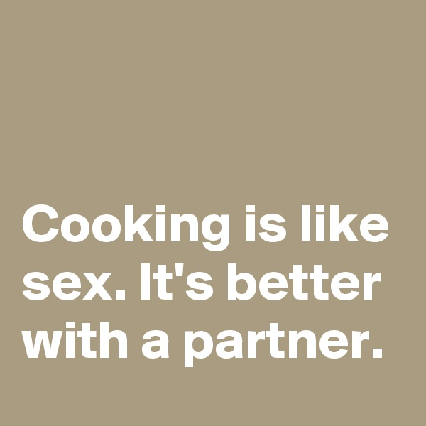 Cooking is like sex. It's better with a partner.