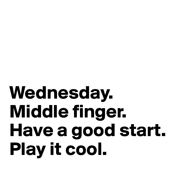 Wednesday.  Middle finger.  Have a good start.  Play it cool.