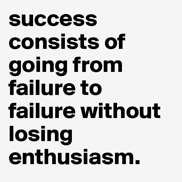 success consists of going from failure to failure without losing enthusiasm.