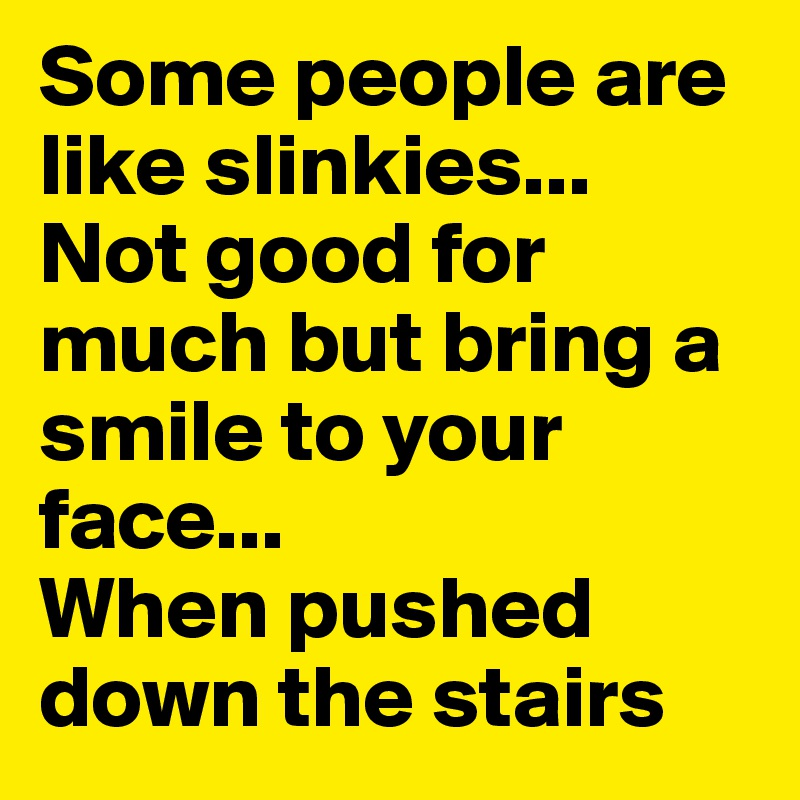Some people are like slinkies...  Not good for much but bring a smile to your face...  When pushed down the stairs
