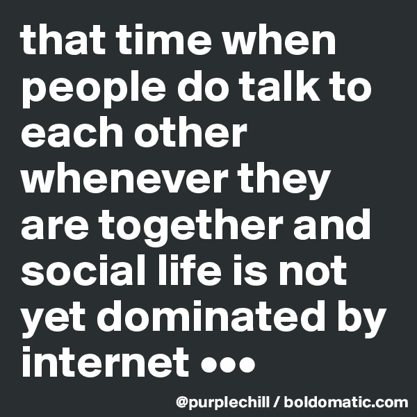 that time when people do talk to each other whenever they are together and social life is not yet dominated by internet •••