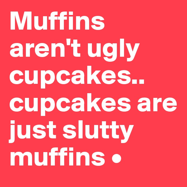 Muffins aren't ugly cupcakes.. cupcakes are just slutty muffins •
