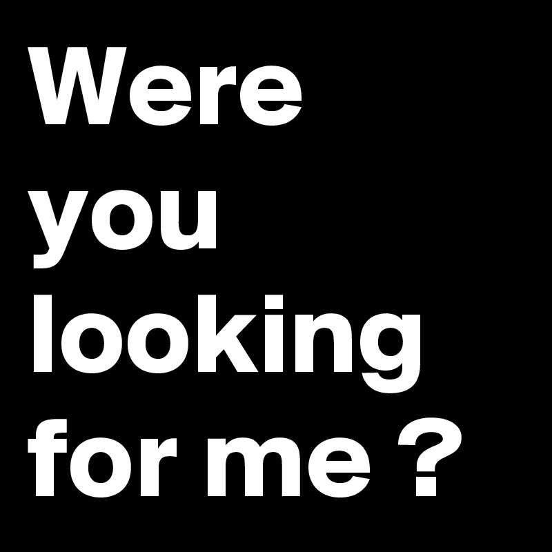 were you looking for me