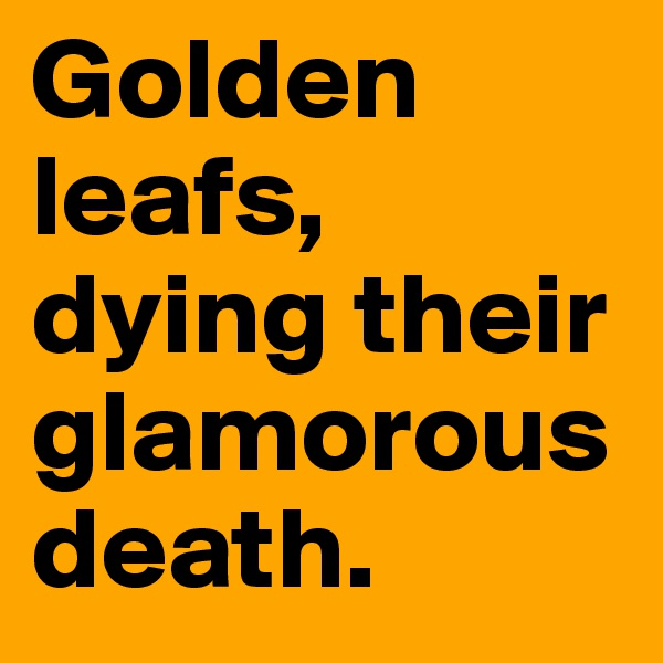 Golden leafs, dying their glamorous death.