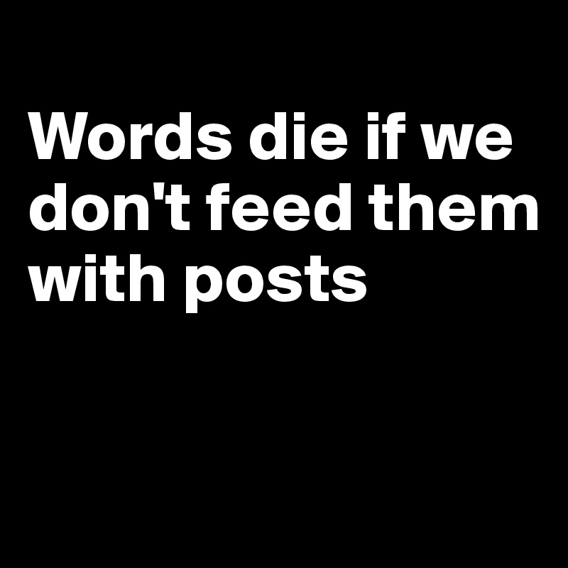 Words die if we don't feed them with posts