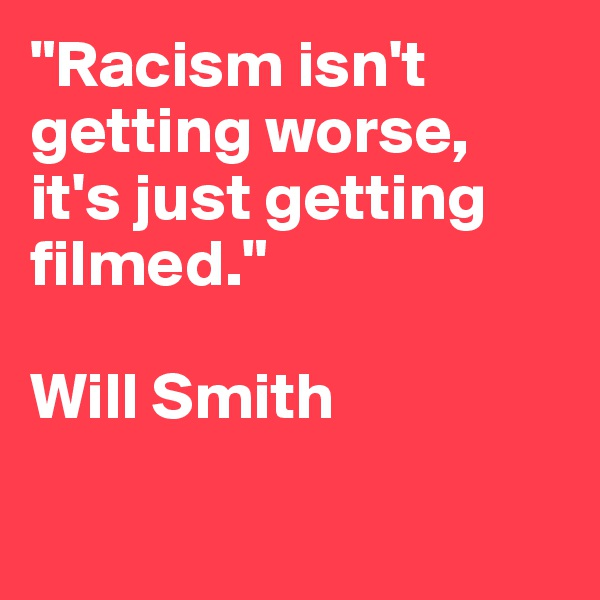 """""""Racism isn't getting worse, it's just getting filmed.""""  Will Smith"""