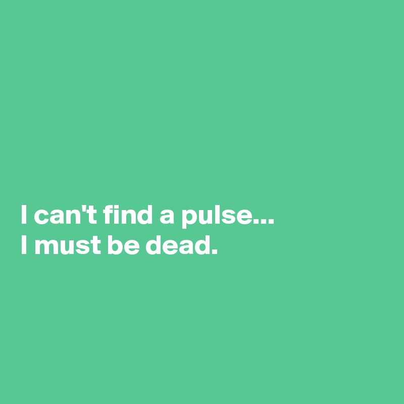 I can't find a pulse...  I must be dead.