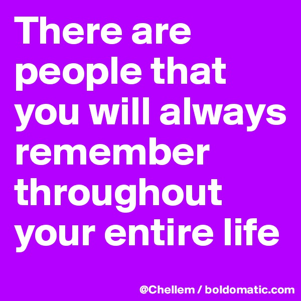 There are people that you will always remember throughout your entire life
