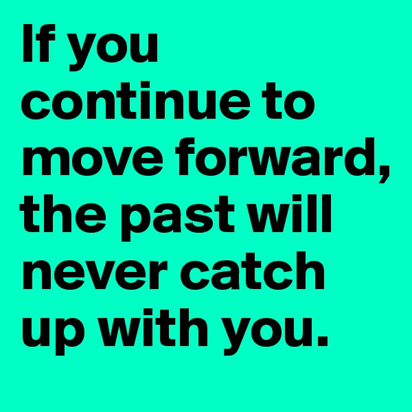 If you continue to move forward, the past will never catch up with you.
