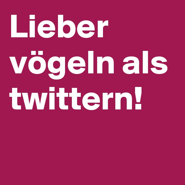 Lieber vögeln als twittern!
