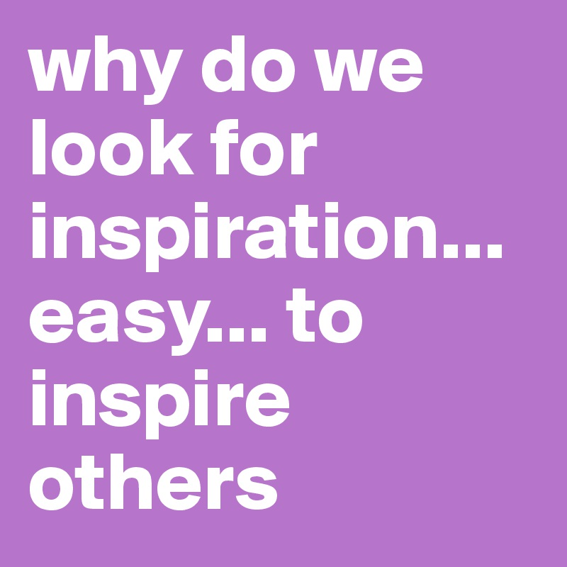 why do we look for inspiration... easy... to inspire others