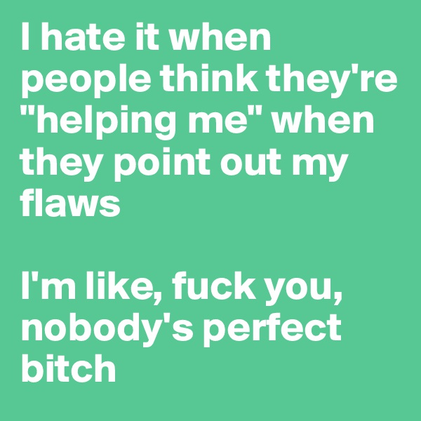 """I hate it when people think they're """"helping me"""" when they point out my flaws  I'm like, fuck you, nobody's perfect bitch"""