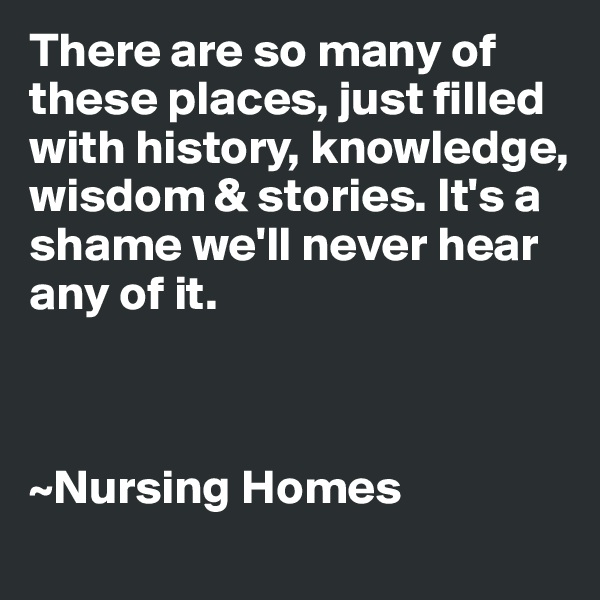 There are so many of these places, just filled with history, knowledge, wisdom & stories. It's a shame we'll never hear any of it.    ~Nursing Homes