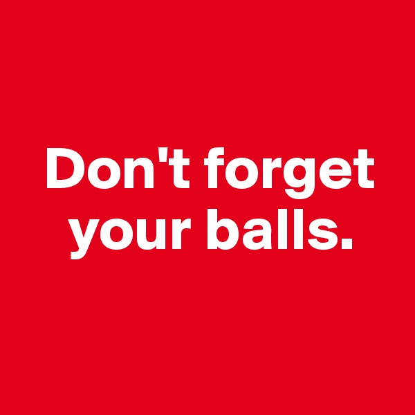 Don't forget         your balls.