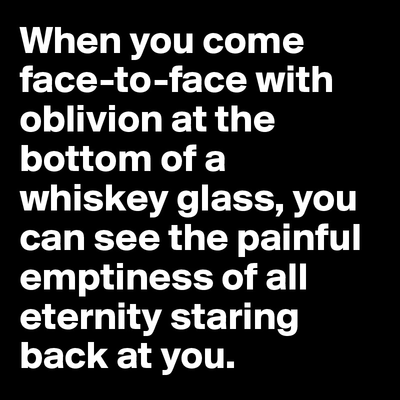 When you come face-to-face with oblivion at the bottom of a whiskey