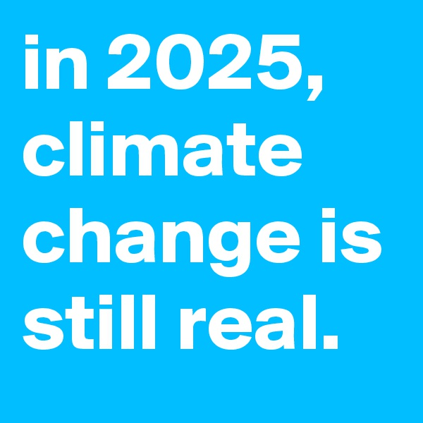 in 2025, climate change is still real.