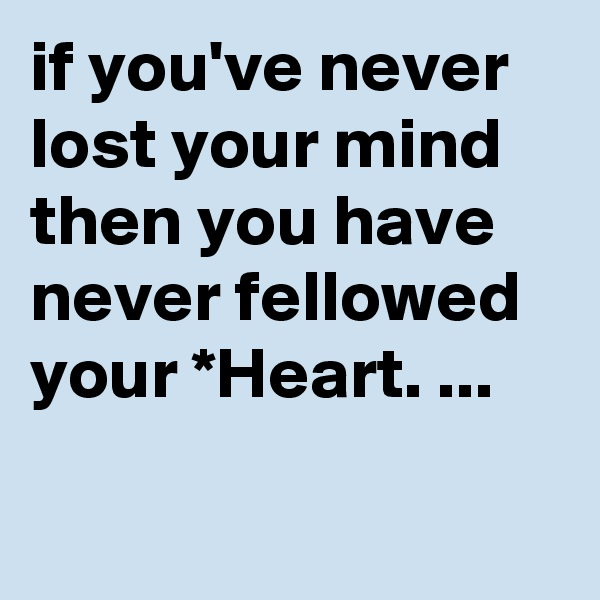if you've never lost your mind then you have never fellowed your *Heart. ...