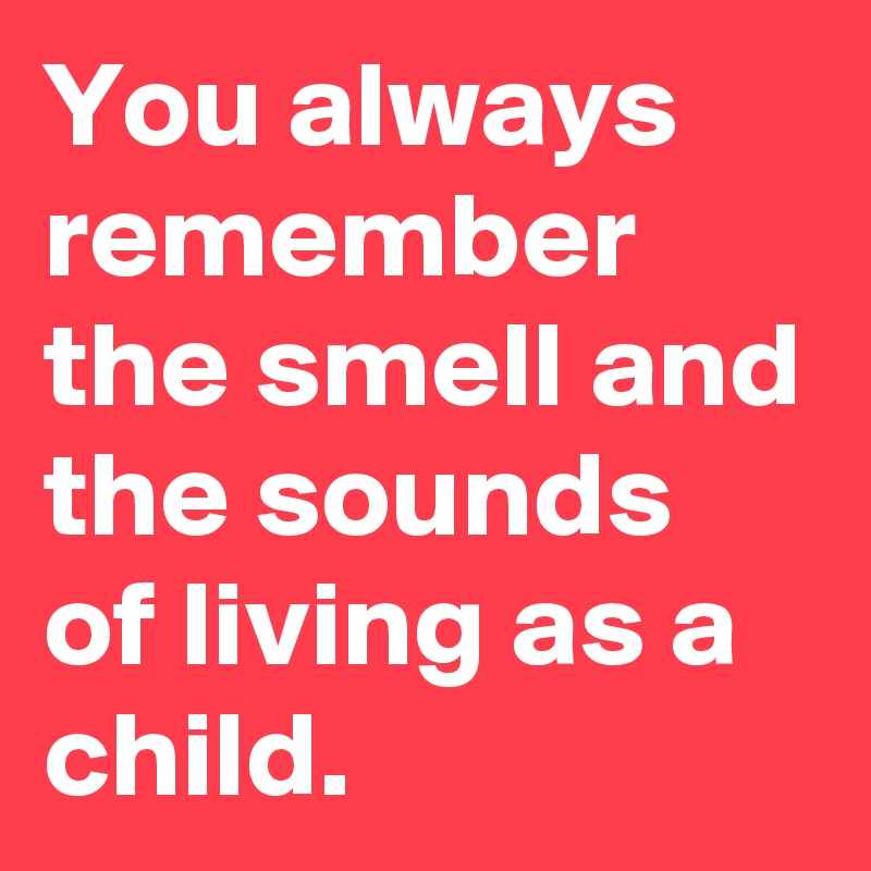 You always remember the smell and the sounds of living as a child.