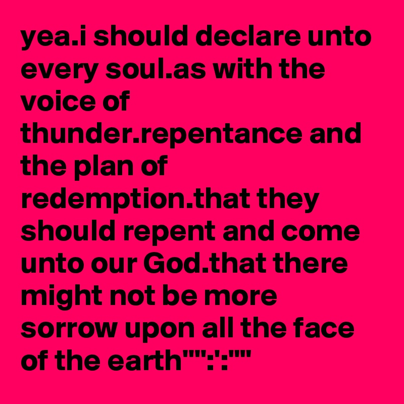 """yea.i should declare unto every soul.as with the voice of thunder.repentance and the plan of redemption.that they should repent and come unto our God.that there might not be more sorrow upon all the face of the earth'''':':"""""""""""