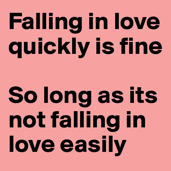 Falling in love quickly is fine  So long as its not falling in love easily