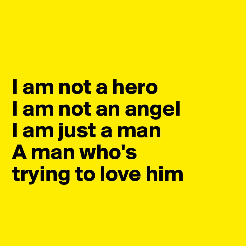 I am not a hero I am not an angel I am just a man A man who's trying to love him