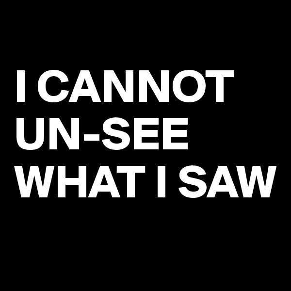 I CANNOT UN-SEE WHAT I SAW
