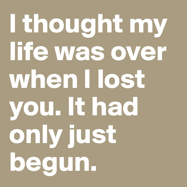 I thought my life was over when I lost you. It had only just begun.