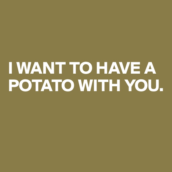 I WANT TO HAVE A POTATO WITH YOU.
