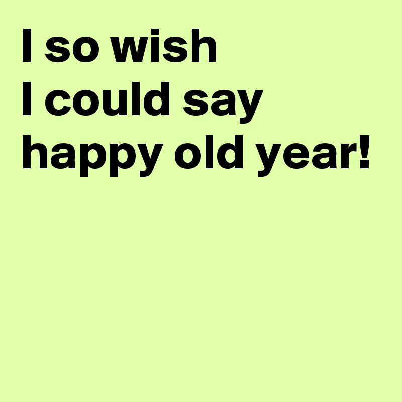 I so wish I could say happy old year!