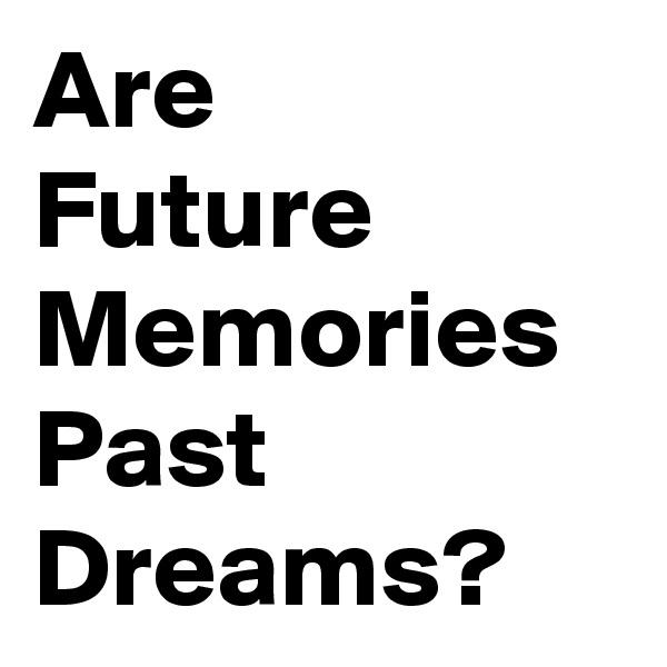 Are Future Memories Past Dreams?