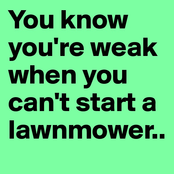 You know you're weak when you can't start a lawnmower..