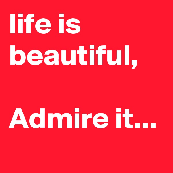 life is beautiful,  Admire it...