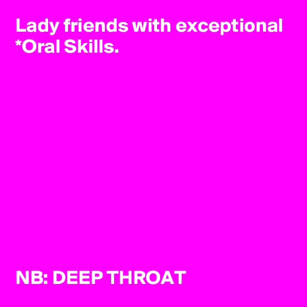 Lady friends with exceptional *Oral Skills.            NB: DEEP THROAT