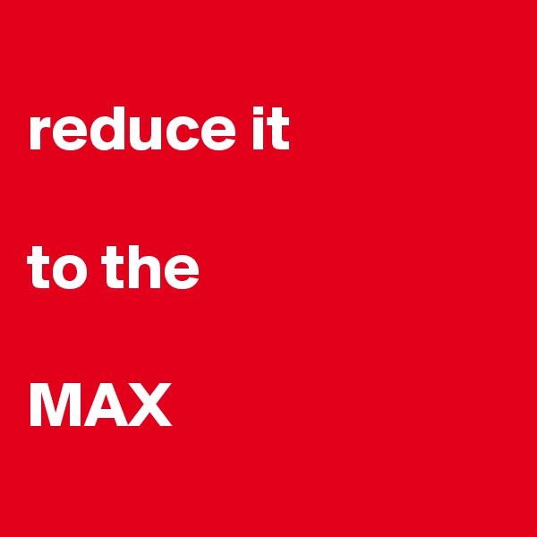 reduce it  to the  MAX