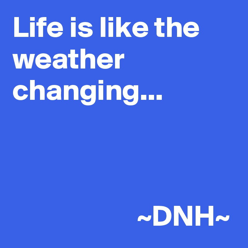 Life is like the weather  changing...                         ~DNH~