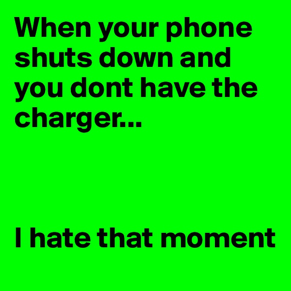 When your phone shuts down and you dont have the charger...    I hate that moment