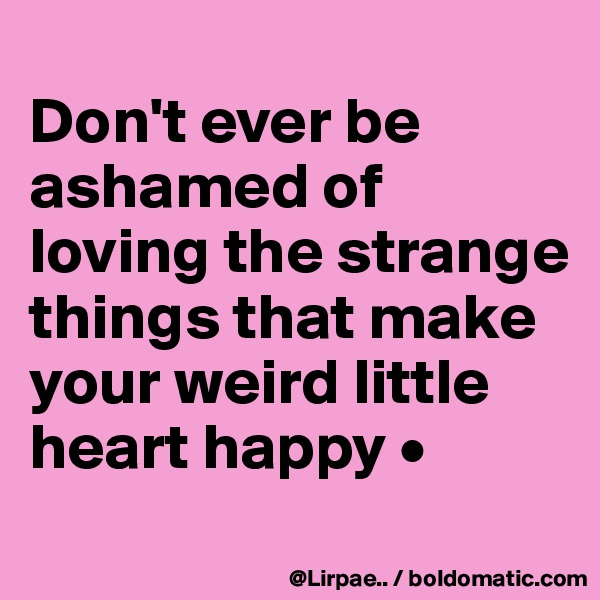 Don't ever be ashamed of loving the strange things that make your weird little heart happy •