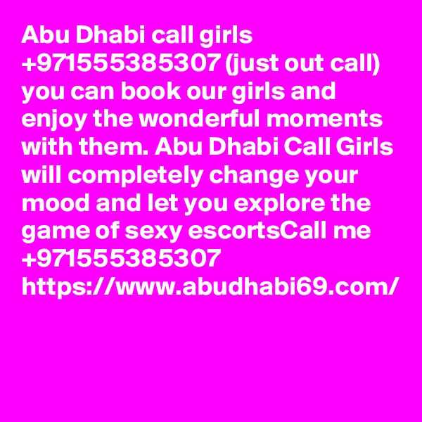Abu Dhabi call girls +971555385307 (just out call) you can book our girls and enjoy the wonderful moments with them. Abu Dhabi Call Girls will completely change your mood and let you explore the game of sexy escortsCall me +971555385307 https://www.abudhabi69.com/