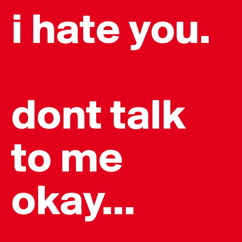 I Hate You Dont Talk To Me Okay Post By Ezzylovesyou On Boldomatic