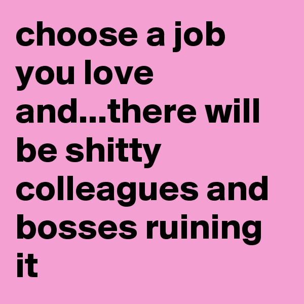 choose a job you love and...there will be shitty colleagues and bosses ruining it