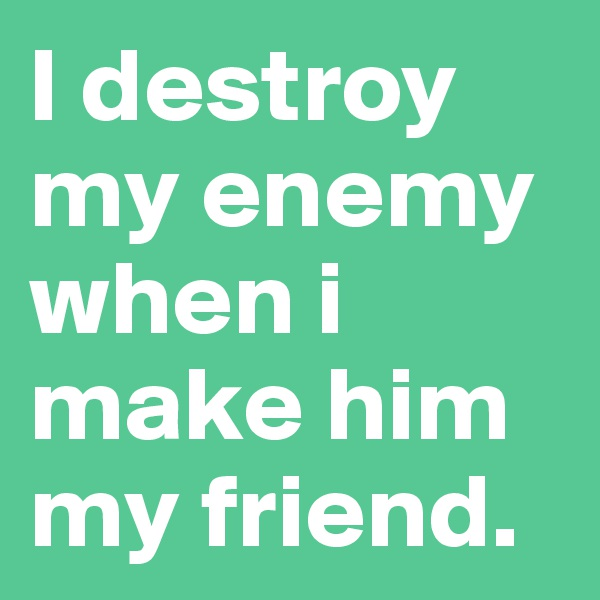 I destroy my enemy when i make him my friend.